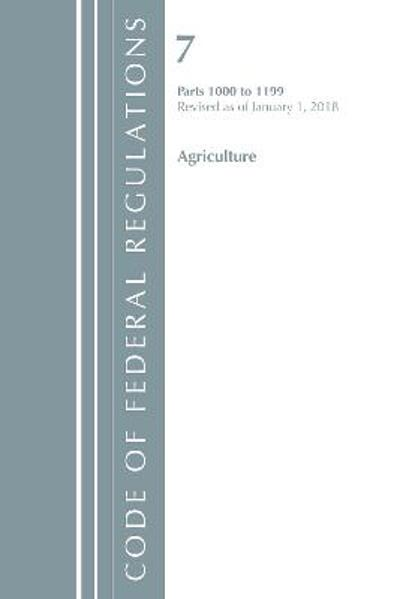 Code of Federal Regulations, Title 07 Agriculture 1000-1199, Revised as of January 1, 2018 - Office of the Federal Register (U.S.)