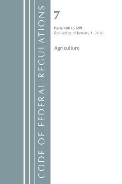 Code of Federal Regulations, Title 07 Agriculture 400-699, Revised as of January 1, 2018 - Office of the Federal Register (U.S.)