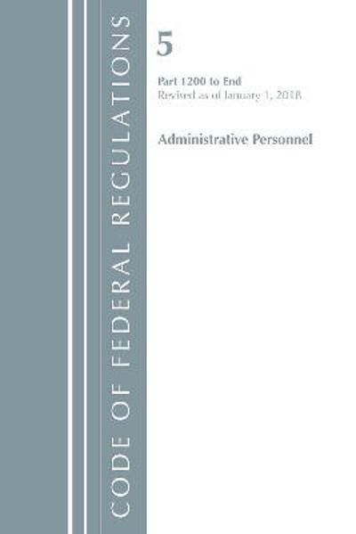 Code of Federal Regulations, Title 05 Administrative Personnel 1200-End, Revised as of January 1, 2018 - Office of the Federal Register (U.S.)