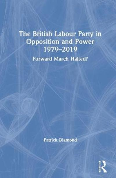 The British Labour Party in Opposition and Power 1979-2019 - Patrick Diamond