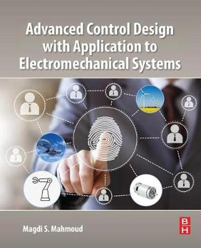 Advanced Control Design with Application to Electromechanical Systems - Magdi S. Mahmoud