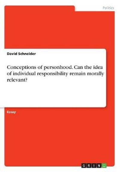 Conceptions of personhood. Can the idea of individual responsibility remain morally relevant? - David Schneider