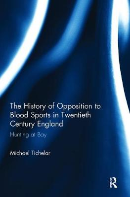The History of Opposition to Blood Sports in Twentieth Century England - Michael Tichelar