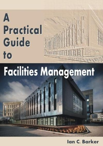 A Practical Guide to Facilities Management - Ian C. Barker