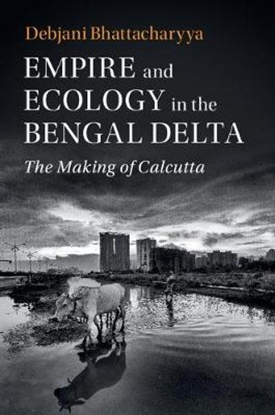 Empire and Ecology in the Bengal Delta - Debjani Bhattacharyya
