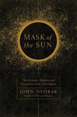 Mask of the Sun - The Science, History and Forgotten Lore of Eclipses - John Dvorak
