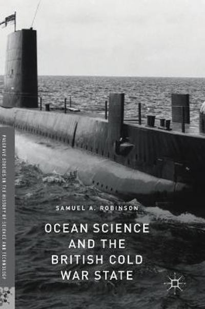 Ocean Science and the British Cold War State - Samuel A. Robinson