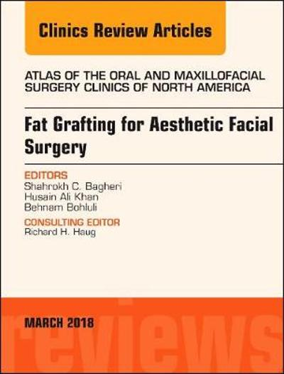 Fat Grafting for Aesthetic Facial Surgery, An Issue of Atlas of the Oral & Maxillofacial Surgery Clinics - Shahrokh C. Bagheri
