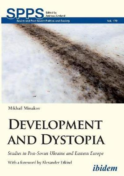 Development and Dystopia - Studies in Post-Soviet Ukraine and Eastern Europe - Mikhail Minakov