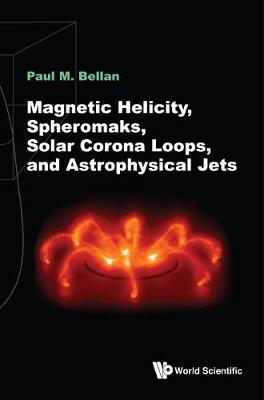 Magnetic Helicity, Spheromaks, Solar Corona Loops, And Astrophysical Jets - Paul M Bellan