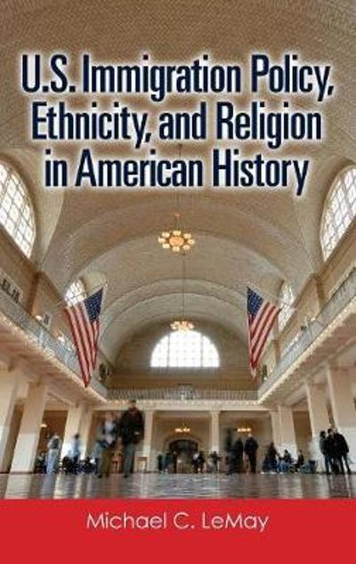 U.S. Immigration Policy, Ethnicity, and Religion in American History - Michael C. LeMay