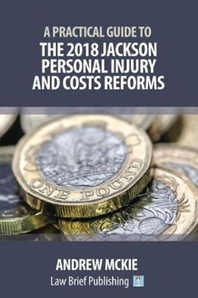 A Practical Guide to the 2018 Jackson Personal Injury and Costs Reforms - Andrew Mckie
