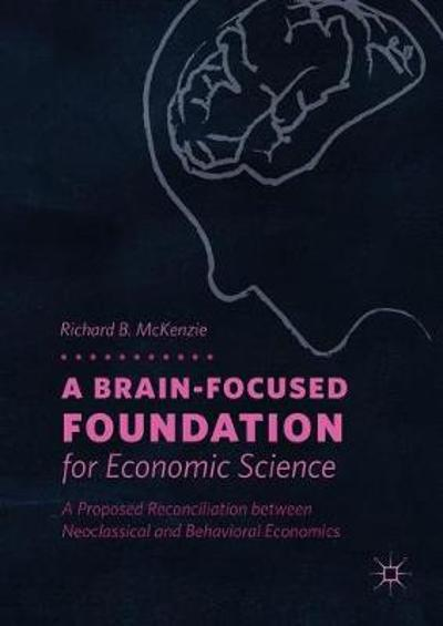 A Brain-Focused Foundation for Economic Science - Richard B. McKenzie
