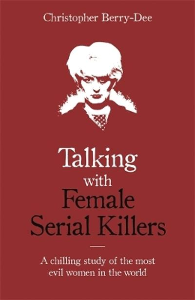 Talking with Female Serial Killers - A chilling study of the most evil women in the world - Christopher Berry-Dee