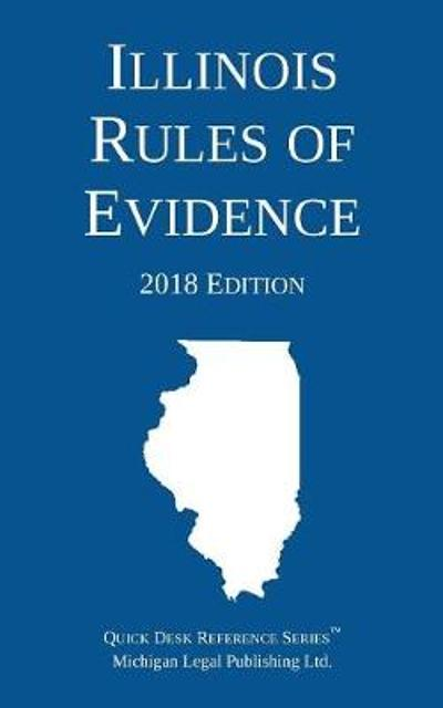 Illinois Rules of Evidence; 2018 Edition - Michigan Legal Publishing Ltd