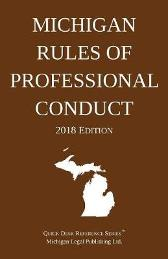 Michigan Rules of Professional Conduct; 2018 Edition - Michigan Legal Publishing Ltd