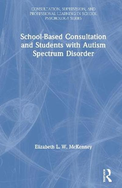 School-Based Consultation and Students with Autism Spectrum Disorder - Elizabeth L. W. McKenney