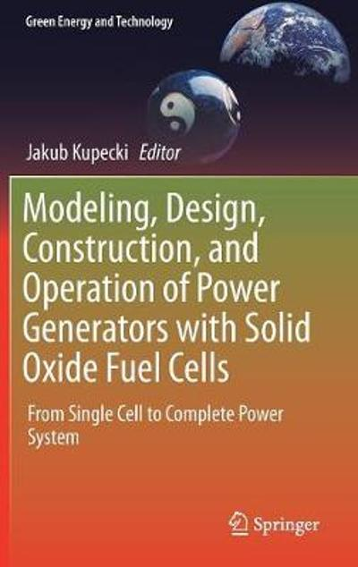 Modeling, Design, Construction, and Operation of Power Generators with Solid Oxide Fuel Cells - Jakub Kupecki
