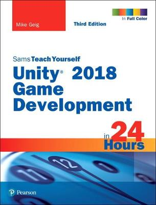 Unity 2018 Game Development in 24 Hours, Sams Teach Yourself - Mike Geig