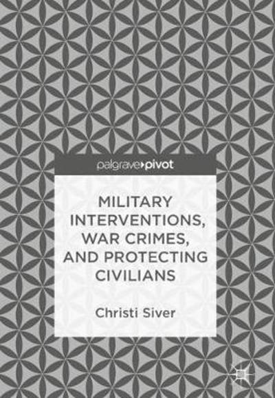 Military Interventions, War Crimes, and Protecting Civilians - Christi Siver