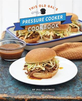 This Old Gal's Pressure Cooker Cookbook - Jill Selkowitz