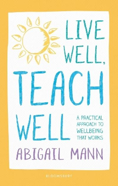 Live Well, Teach Well: A practical approach to wellbeing that works - Abigail Mann