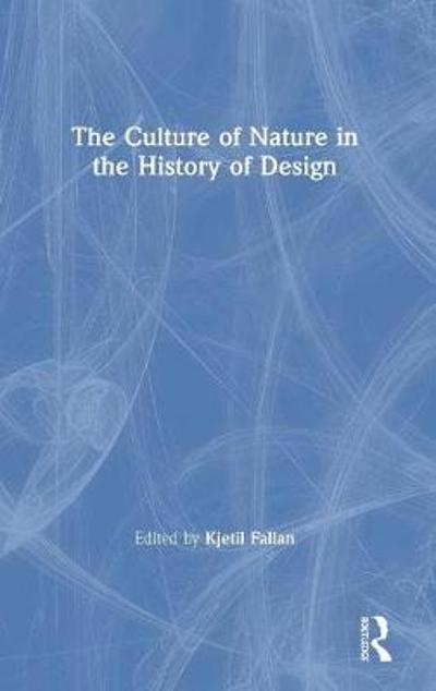 The Culture of Nature in the History of Design - Kjetil Fallan