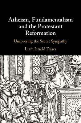 Atheism, Fundamentalism and the Protestant Reformation - Liam Jerrold Fraser