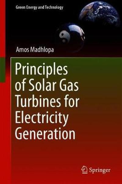 Principles of Solar Gas Turbines for Electricity Generation - Amos Madhlopa