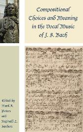 Compositional Choices and Meaning in the Vocal Music of J. S. Bach - Mark A. Peters Reginald L. Sanders Robin A. Leaver Wye J. Allanbrook Gregory Butler Eric Chafe Jason B. Grant Mary Greer Tanya Kevorkian Robin A. Leaver