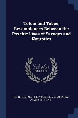 Totem and Taboo; Resemblances Between the Psychic Lives of Savages and Neurotics - Sigmund Freud