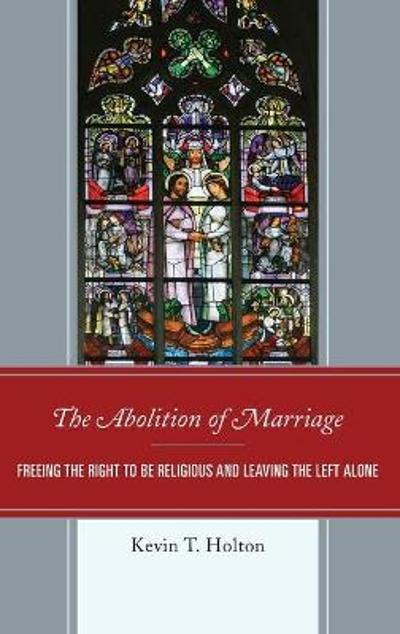 The Abolition of Marriage - Kevin T. Holton