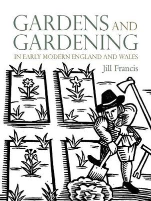 Gardens and Gardening in Early Modern England and Wales - Jill Francis