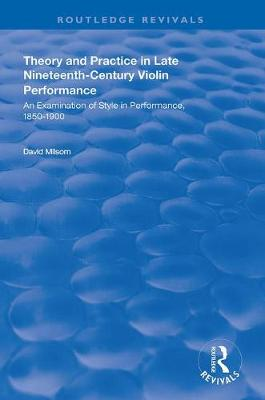 Theory and Practice in Late Nineteenth-Century Violin Performance - David Milsom