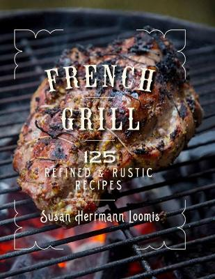 French Grill - 125 Refined & Rustic Recipes - Susan Herrmann Loomis
