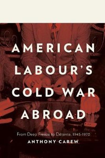 American Labour's Cold War Abroad - Anthony Carew