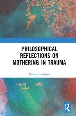 Philosophical Reflections on Mothering in Trauma - Melissa Burchard