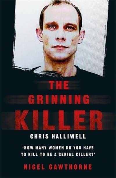 The Grinning Killer: Chris Halliwell - How Many Women Do You Have to Kill to Be a Serial Killer? - Nigel Cawthorne