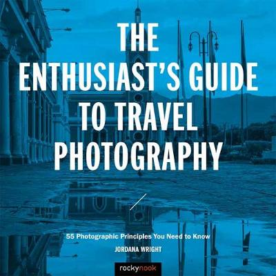The Enthusiast's Guide to Travel Photography - Jordana Wright