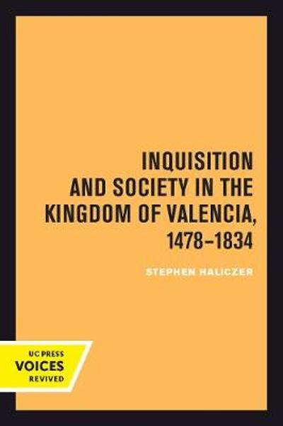 Inquisition and Society in the Kingdom of Valencia, 1478-1834 - Stephen Haliczer