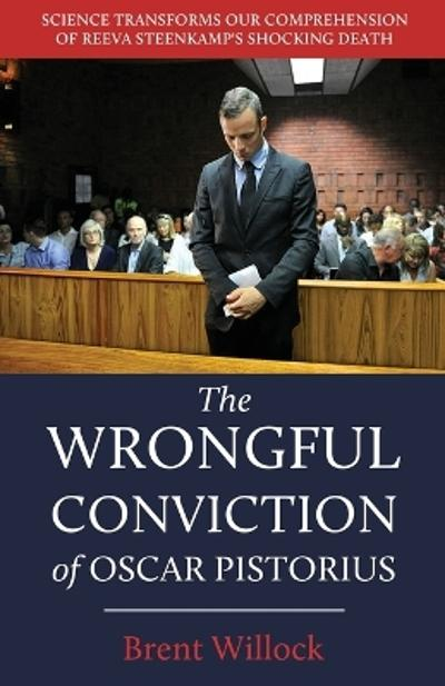 The Wrongful Conviction of Oscar Pistorius - Brent Willock