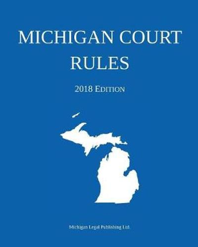 Michigan Court Rules; 2018 Edition - Michigan Legal Publishing Ltd