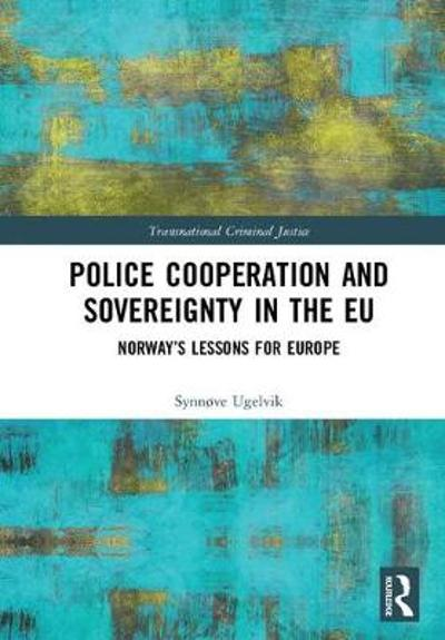 Police Cooperation and Sovereignty in the EU - Synnove Ugelvik