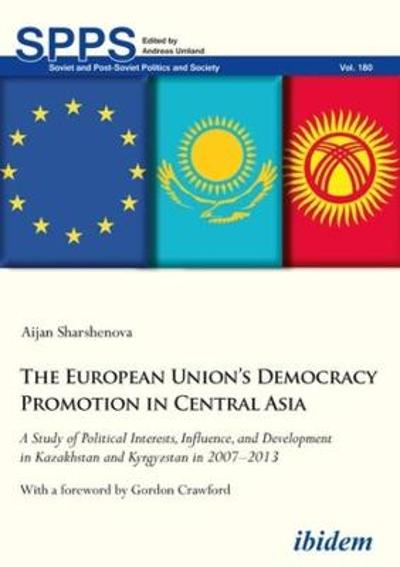 The European Union's Democracy Promotion in Cent - A Study of Political Interests, Influence, and Development in Kazakhstan and Kyrgyzstan in 2007-2 - Aijan Sharshenova
