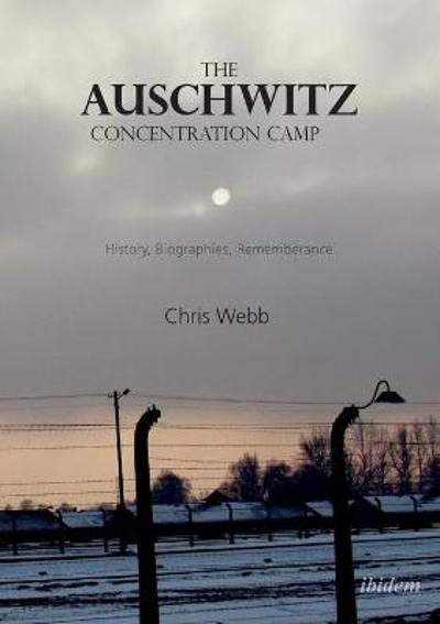 The Auschwitz Concentration Camp - History, Biographies, Remembrance - Chris Webb