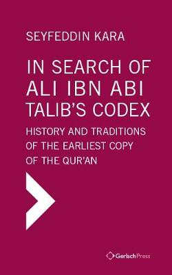 In Search of Ali ibn Abi Talib's Codex:  History and Traditions of the Earliest Copy  of the Qur'an (Foreword by James Piscatori) - Seyfeddin Kara