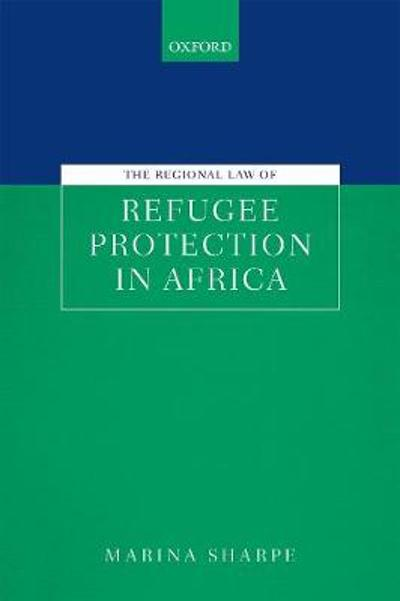 The Regional Law of Refugee Protection in Africa - Marina Sharpe