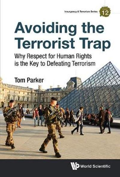 Avoiding The Terrorist Trap: Why Respect For Human Rights Is The Key To Defeating Terrorism - Tom Parker