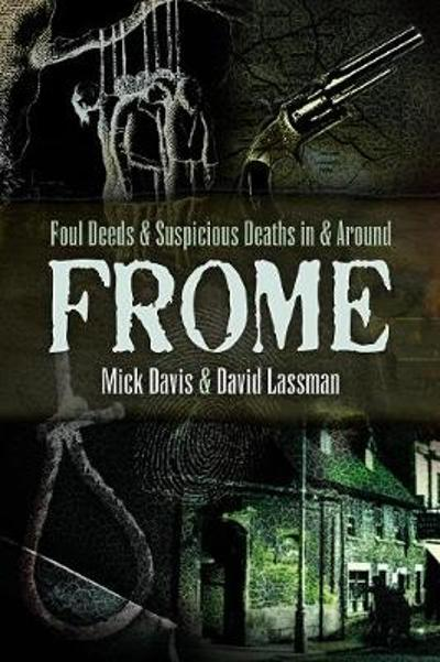 Foul Deeds and Suspicious Deaths in and around Frome - David Lassman