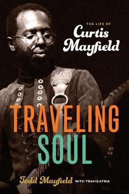 Traveling Soul: the Life of Curtis Mayfield - Todd Mayfield